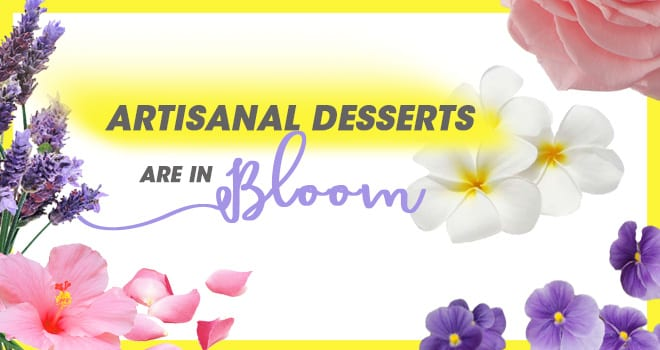 ARTISANAL DESSERTS ARE IN BLOOM!